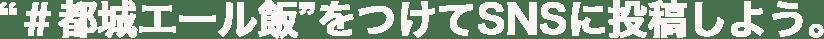 """""""#都城エール飯""""をつけてSNSに投稿しよう。"""